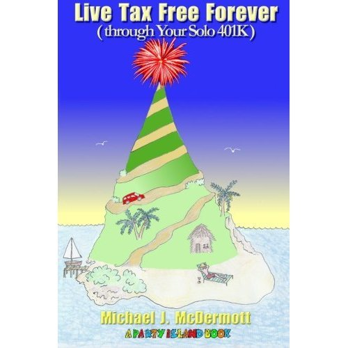 Live Tax Free Forever (through Your Solo 401K) (A Party Island Book Book 1)