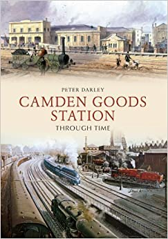 Camden Goods Station Through Time by Peter Darley (2014)