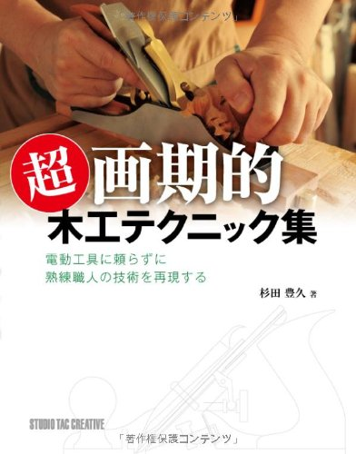 To reproduce the technology of skilled craftsman without resorting to power tools - Ultra-revolutionary Woodworking Tips and Techniques - (2013) ISBN: 4883935841 [Japanese Import]