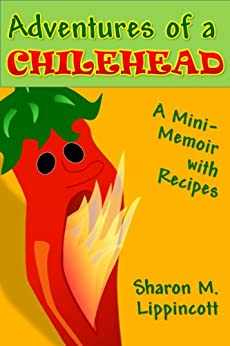 Adventures of a Chilehead: A Mini-Memoir with Recipes by [Lippincott, Sharon M.]