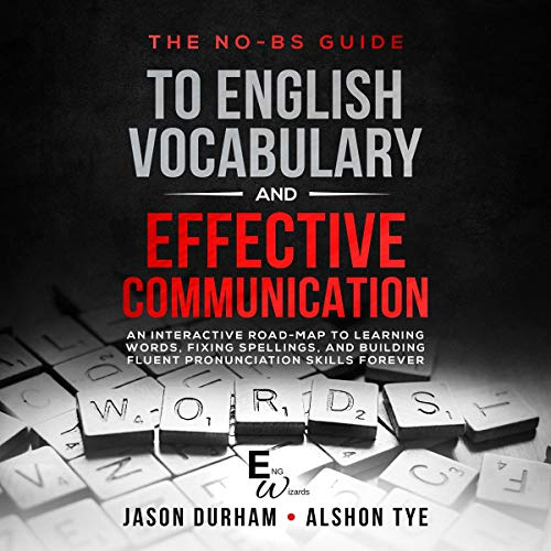 The No-BS Guide to English Vocabulary and Effective Communication: An Interactive Road-Map to Learning Words, Fixing Spellings, and Building Fluent Pronunciation Skills Forever (ENG Wizards, Book 1)