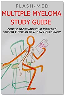 Multiple Myeloma Study Guide; Concise Information That Every Med Student, Physician, NP, and PA Should Know