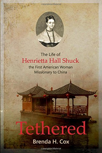 Book: Tethered - The Life of Henrietta Hall Shuck, the First American Woman Missionary to China by Brenda H. Cox