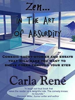 Zen in the Art of Absurdity (Comedic short-stories and essays that will make you shove forks through your eyes) by [René, Carla]
