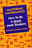 Mastering Mathematics : How to Be a Great Math Student, Smith, Richard M., 0534146287