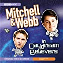 Mitchell & Webb in Daydream Believers Radio/TV Program by David Mitchell, Robert Webb Narrated by David Mitchell, Robert Webb