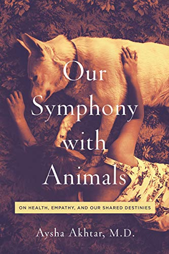 Book: Our Symphony with Animals - On Health, Empathy, and Our Shared Destinies by Aysha Akhtar
