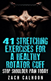 41 Stretching  Exercises For A Healthy Rotator Cuff - Stop Shoulder Pain Today: How To Build, Protect and Maintain a Healthy Rotator Cuff for Life (The Rubber Arm Series: Book 3)