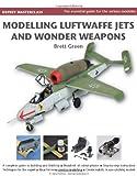 Modelling Luftwaffe, Jets and Wonder Weapons, Brett Green, 178096160X