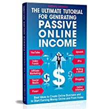 The Ultimate Tutorial for Generating Passive Online Income: Best Ways to Create Online Business and to Start Earning Money Online and From Home
