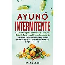 Ayuno Intermitente: La Guía Completa para Principiantes para Bajar de Peso con el Ayuno Intermitente (Libro en Español / Intermittent Fasting Spanish Book Version) (Spanish Edition)