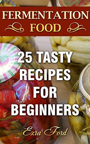 Fermentation Food: 25 Tasty Recipes For Beginners (English Edition)