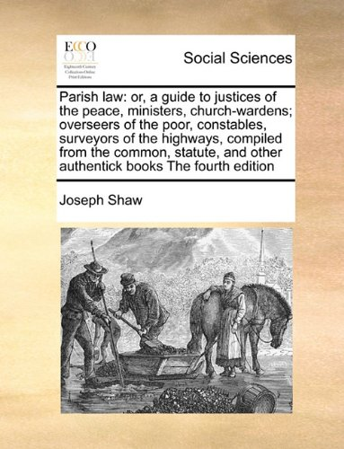 Parish law: or, a guide to justices of the peace, ministers, church-wardens; overseers of the poor, constables, surveyor