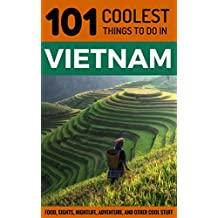 Vietnam Travel Guide: 101 Coolest Things to Do in Vietnam (Backpacking Vietnam, Travel to Vietnam, Southeast Asia Travel, Hanoi, Ho Chi Minh City, Saigon, Hoi An Book 2)