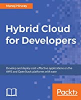 Hybrid Cloud for Developers: Develop and deploy cost-effective applications on AWS and OpenStack platform with ease Front Cover
