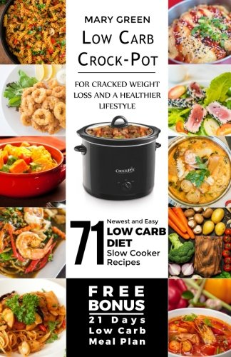 Low Carb Crock-Pot for Cracked Weight Loss and a Healthier Lifestyle: 71 Newest and Easy Low Carb Diet Slow Cooker Recipes (Free Bonus: 21 Days Low Carb Meal Plan)
