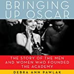 Bringing Up Oscar: The Story of the Men and Women Who Founded the Academy | Debra Ann Pawlak