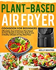 Plant-Based Air Fryer Cookbook for Beginners: Affordable, Easy & Delicious Plant-Based Air Fryer Recipes to Heal Your Body & Live A Healthy Lifestyle (21-Day Meal Plan)