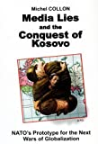 Media Lies and the Conquest of Kosovo : NATO's Prototype for the Next Wars of Globalization, Collon, Michel, 0970919816