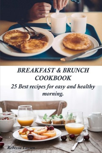 Breakfast & Brunch Cookbook. 25 Best recipes for easy and healthy morning by Rebecca Larsen