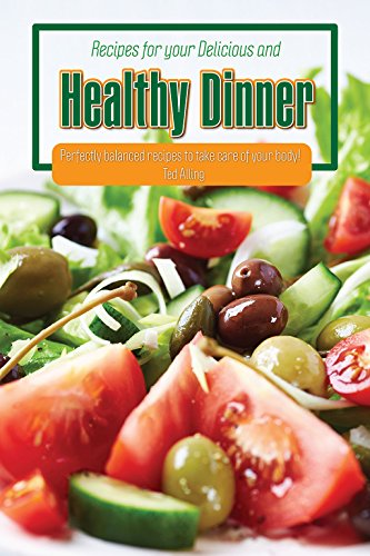Recipes for your Delicious and Healthy Dinner: Perfectly Balanced Recipes to Take Care of Your Body! by Ted Alling