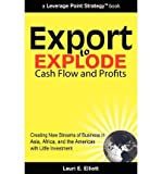 img - for [ Export to Explode Cash Flow and Profits: Creating New Streams of Business in Asia, Africa, and the Americas with Little Investment Elliott, Lauri E. ( Author ) ] { Paperback } 2010 book / textbook / text book