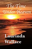 The Time under Heaven, Laurinda Wallace, 0985432802