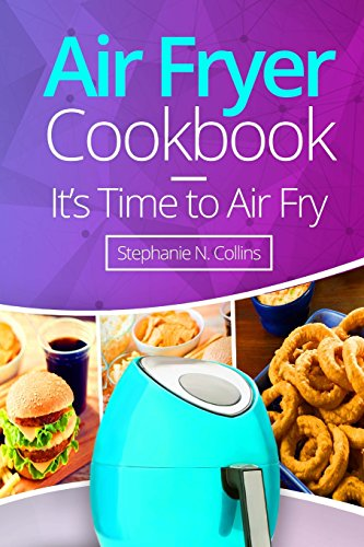 Air Fryer Cookbook: It's Time to Air Fry: Easy and Tasty Recipes for Your Air Fryer by Stephanie N. Collins