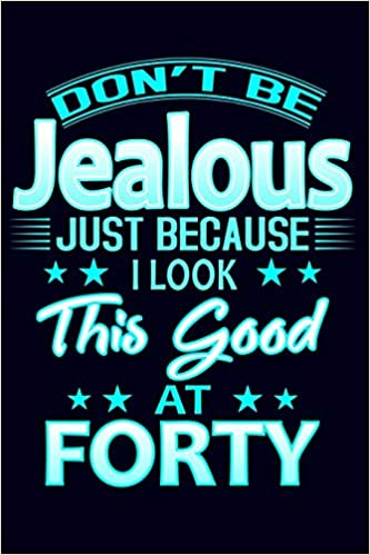 Dont Be Jealous Just Because I Look This Good At Forty 40th Birthday Gift Journal Funny Blue For Women Turning 40 Mom Grandma Aunt