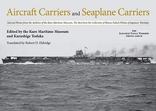 Aircraft Carriers and Seaplane Carriers: Selected Photos from the Archives of the Kure Maritime Museum; The Best from the Collection of Shizuo Fukui's ... (The Japanese Naval Warship Photo - Collection Aircraft