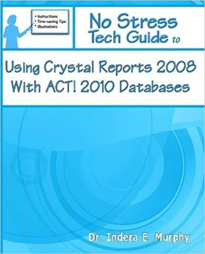 No Stress Tech Guide To Using Crystal Reports 2008 With ACT! 2010 Databases (No Stress Tech Guides) by Dr. Indera E. Murphy (2010-01-24)
