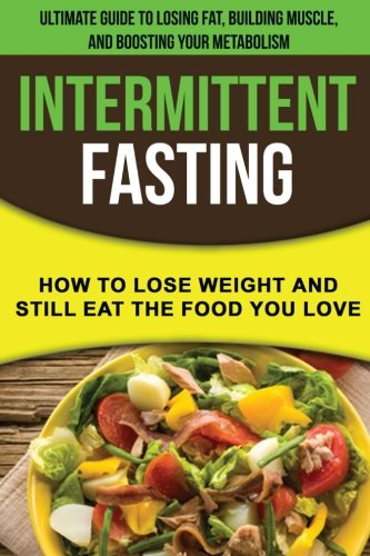Intermittent fasting: How to lose weight and still eat the food you love: The Ultimate Guide to Losing Fat, Building Muscle, and Boosting your Metabolism while Living a Healthy Lifestyle by Alex Bourne