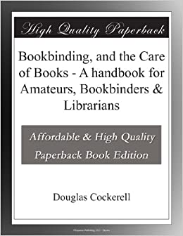 Bookbinding, and the Care of Books - A handbook for Amateurs, Bookbinders & Librarians
