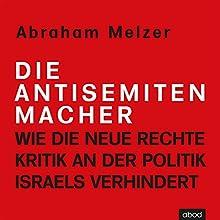 Die Antisemitenmacher: Wie die neue Rechte Kritik an der Politik Israels verhindert Hörbuch von Abraham Melzer Gesprochen von: Armand Presser