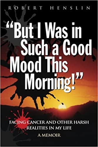 But I Was in Such a Good Mood This Morning: Facing Cancer and Other Harsh Realities in My Life by Mr. Robert A. Henslin (2011-12-28)