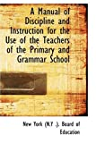 A Manual of Discipline and Instruction for the Use of the Teachers of the Primary and Grammar School, New York (N.Y .). Board of Education, 055964907X