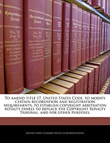 To amend title 17, United States Code, to modify certain recordation and registration requirements, to establish copyright arbitration royalty panels ... Royalty Tribunal, and for other purposes. United States Congress House of Represen