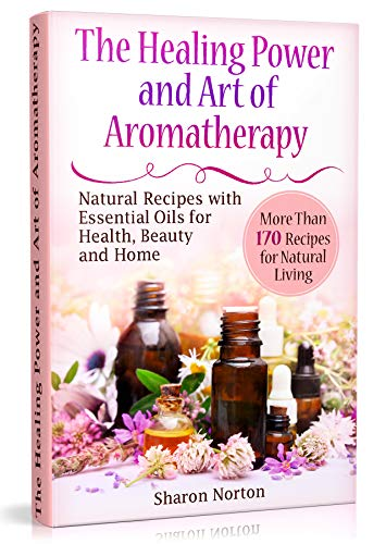 The Healing Power and Art of Aromatherapy: Natural Recipes with Essential Oils for Health, Beauty and Home (essential oils recipes and home remedies, essential oils aromatherapy books recipes for)
