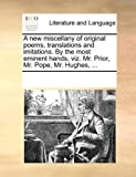A New Miscellany of Original Poems, Translations and Imitations by the Most Eminent Hands, Viz Mr Prior, Mr Pope, Mr Hughes, See Notes Multiple Contributors, 1170316891
