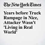 Years before Truck Rampage in Nice, Attacker Wasn't 'Living in Real World' | Adam Nossiter,Alissa J. Rubin,Lilia Blaise