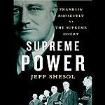 Supreme Power: Franklin Roosevelt vs. the Supreme Court | Jeff Shesol