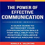 The Power of Effective Communication: A Quick Guide to Skyrocket Your Communication Skills That Will Help You to Positively Influence the People Around You | Ronald A. Valentino