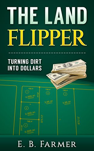 The Land Flipper: Turning Dirt into Dollars (Getting Started Flipping Houses With No Money)