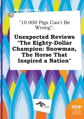 10 000 Pigs Can't Be Wrong: Unexpected Reviews the Eighty-Dollar Champion: Snowman, the Horse That Inspired a Nation (The 80 Dollar Horse)