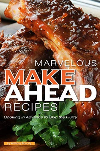 MARVELOUS MAKE AHEAD RECIPES: Cooking in Advance to Skip the Flurry by Anthony Boundy