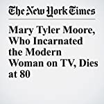 Mary Tyler Moore, Who Incarnated the Modern Woman on TV, Dies at 80 | Virginia Heffernan