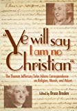 Ye Will Say I Am No Christian, Bruce Braden and Thomas Jefferson, 1591023564