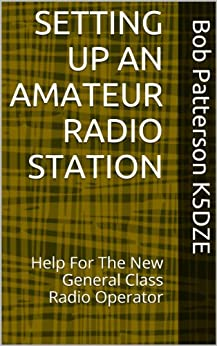 SETTING UP AN AMATEUR RADIO STATION: Help For The New General Class Radio Operator by [Patterson K5DZE, Bob]