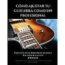 Como Ajustar Tu Guitarra Como Un Profesional: Una Guía Fácil Para