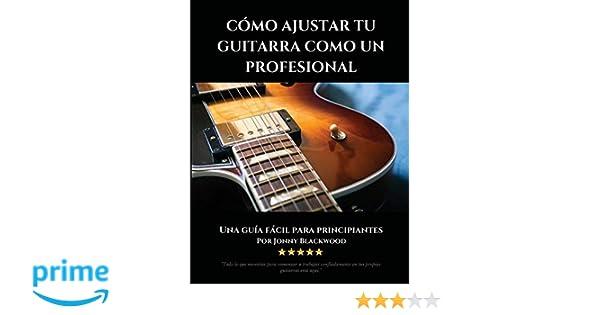 Como Ajustar Tu Guitarra Como Un Profesional: Una Guía Fácil Para Principiantes (Spanish Edition): Jonny Blackwood: 9780991854196: Amazon.com: Books